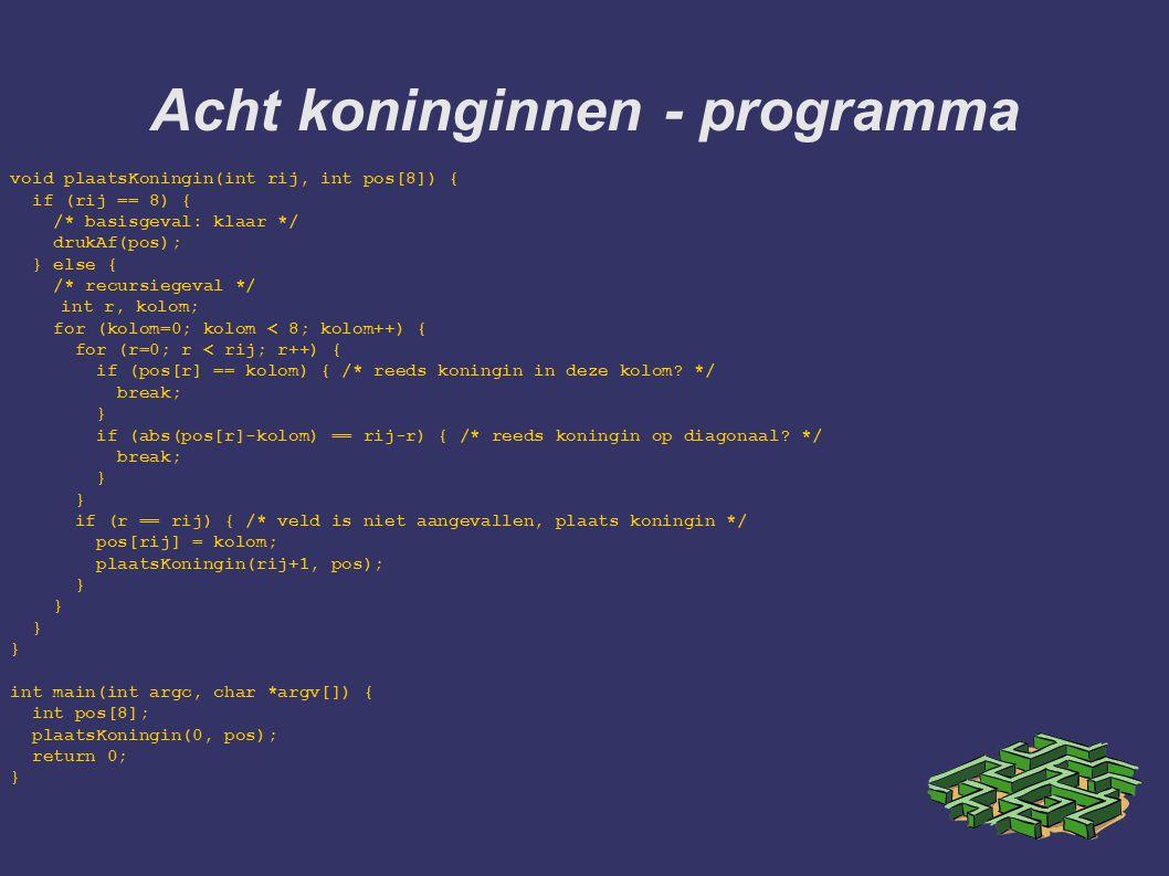 Acht koninginnen - programma void plaatsKoningin(int rij, int pos[8]) { if (rij == 8) { /* basisgeval: klaar */ drukAf(pos); } else { /* recursiegeval