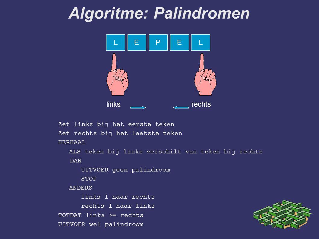 Zet links bij het eerste teken Zet rechts bij het laatste teken HERHAAL ALS teken bij links verschilt van teken bij rechts DAN UITVOER geen palindroom