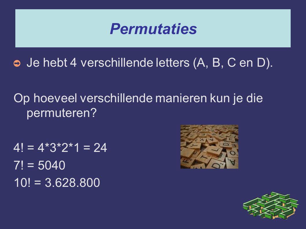 Permutaties ➲ Je hebt 4 verschillende letters (A, B, C en D). Op hoeveel verschillende manieren kun je die permuteren? 4! = 4*3*2*1 = 24 7! = 5040 10!