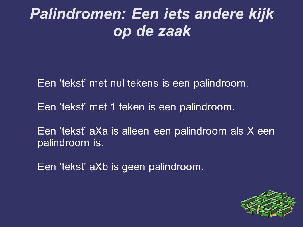 Palindromen: Een iets andere kijk op de zaak Een 'tekst' met nul tekens is een palindroom. Een 'tekst' met 1 teken is een palindroom. Een 'tekst' aXa