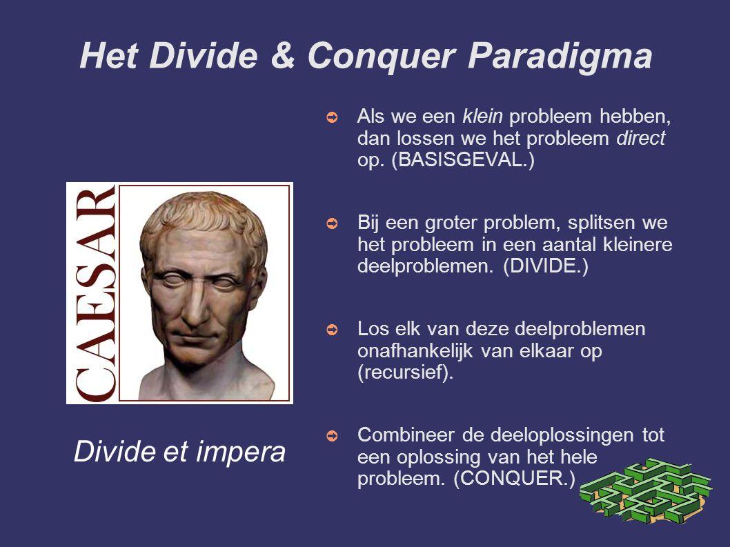 Het Divide & Conquer Paradigma ➲ Als we een klein probleem hebben, dan lossen we het probleem direct op. (BASISGEVAL.) ➲ Bij een groter problem, split