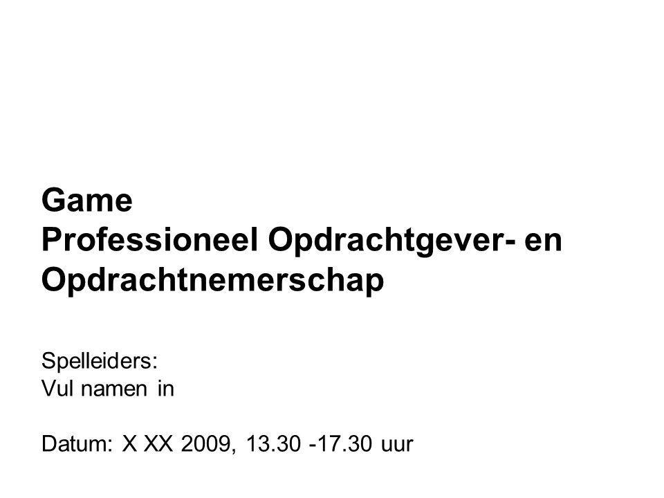 Spelleiders: Vul namen in Datum: X XX 2009, 13.30 -17.30 uur Game Professioneel Opdrachtgever- en Opdrachtnemerschap