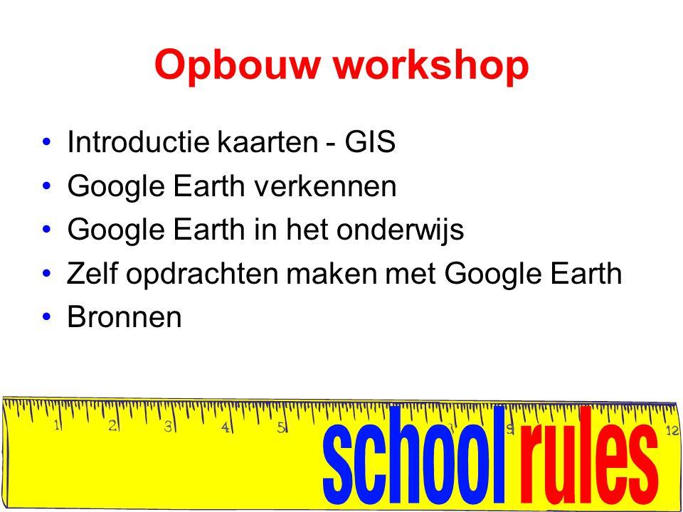 Opbouw workshop Introductie kaarten - GIS Google Earth verkennen Google Earth in het onderwijs Zelf opdrachten maken met Google Earth Bronnen