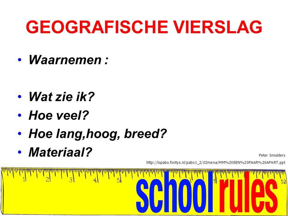 GEOGRAFISCHE VIERSLAG Waarnemen : Wat zie ik? Hoe veel? Hoe lang,hoog, breed? Materiaal? Peter Smulders http://lopabo.fontys.nl/pabo1_2/02mena/MM%20EE