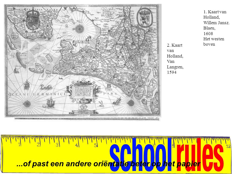 ...of past een andere oriëntatie beter op het papier 1. Kaart van Holland, Willem Jansz. Blaeu, 1608 Het westen boven 2. Kaart van Holland, Van Langre