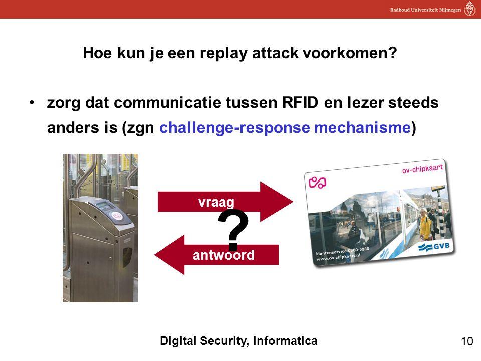 10 Digital Security, Informatica Hoe kun je een replay attack voorkomen? zorg dat communicatie tussen RFID en lezer steeds anders is (zgn challenge-re