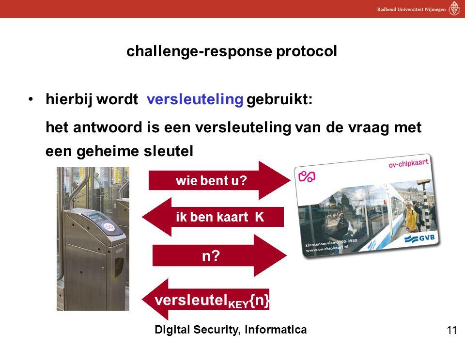11 Digital Security, Informatica challenge-response protocol hierbij wordt versleuteling gebruikt: het antwoord is een versleuteling van de vraag met een geheime sleutel n.