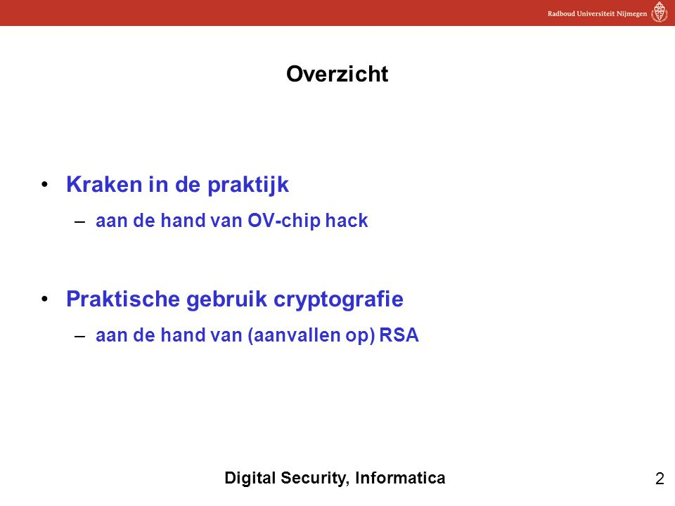 2 Digital Security, Informatica Overzicht Kraken in de praktijk –aan de hand van OV-chip hack Praktische gebruik cryptografie –aan de hand van (aanvallen op) RSA