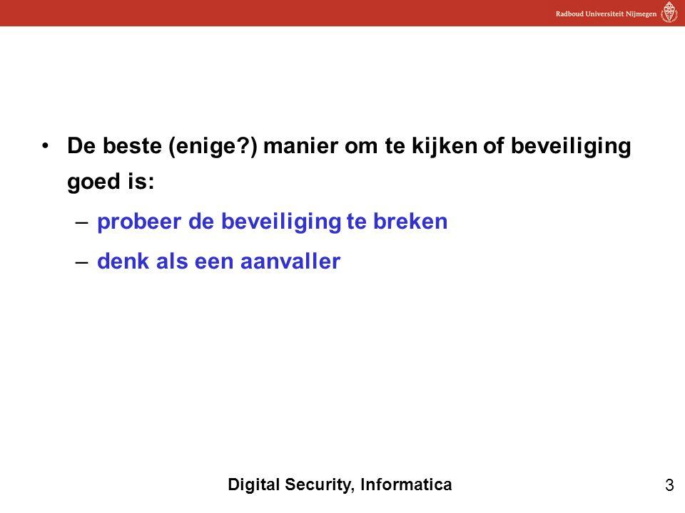 3 Digital Security, Informatica De beste (enige?) manier om te kijken of beveiliging goed is: –probeer de beveiliging te breken –denk als een aanvalle