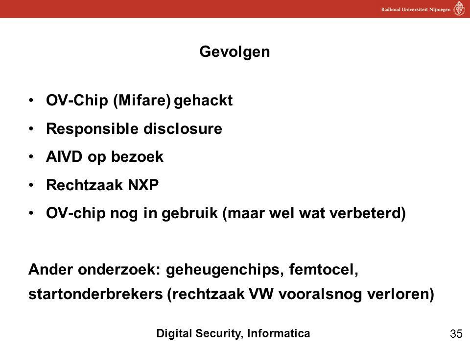 35 Digital Security, Informatica OV-Chip (Mifare) gehackt Responsible disclosure AIVD op bezoek Rechtzaak NXP OV-chip nog in gebruik (maar wel wat verbeterd) Ander onderzoek: geheugenchips, femtocel, startonderbrekers (rechtzaak VW vooralsnog verloren) Gevolgen