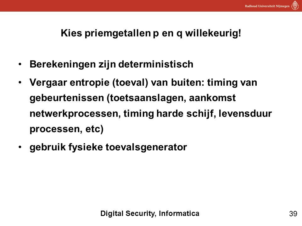 39 Digital Security, Informatica Berekeningen zijn deterministisch Vergaar entropie (toeval) van buiten: timing van gebeurtenissen (toetsaanslagen, aankomst netwerkprocessen, timing harde schijf, levensduur processen, etc) gebruik fysieke toevalsgenerator Kies priemgetallen p en q willekeurig!