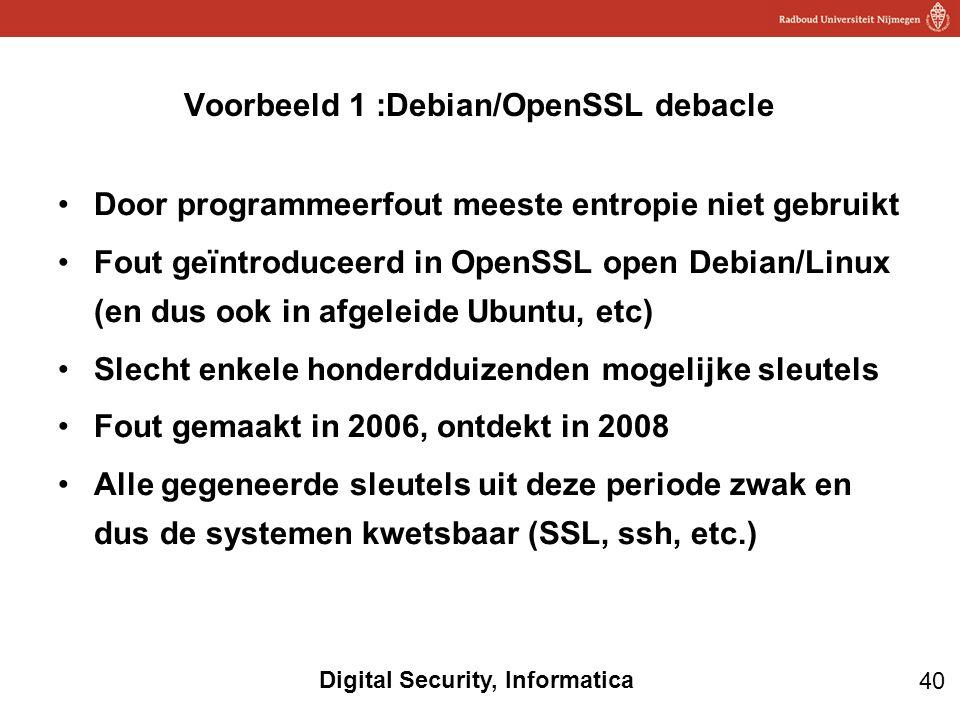 40 Digital Security, Informatica Door programmeerfout meeste entropie niet gebruikt Fout geïntroduceerd in OpenSSL open Debian/Linux (en dus ook in afgeleide Ubuntu, etc) Slecht enkele honderdduizenden mogelijke sleutels Fout gemaakt in 2006, ontdekt in 2008 Alle gegeneerde sleutels uit deze periode zwak en dus de systemen kwetsbaar (SSL, ssh, etc.) Voorbeeld 1 :Debian/OpenSSL debacle