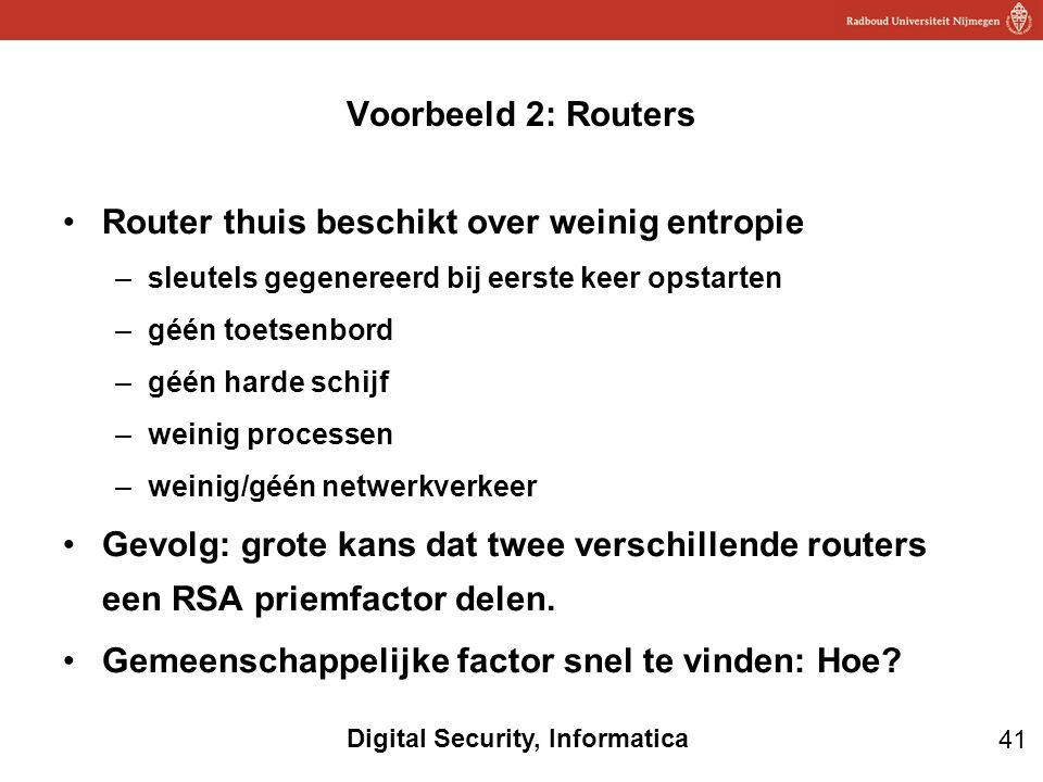 41 Digital Security, Informatica Router thuis beschikt over weinig entropie –sleutels gegenereerd bij eerste keer opstarten –géén toetsenbord –géén harde schijf –weinig processen –weinig/géén netwerkverkeer Gevolg: grote kans dat twee verschillende routers een RSA priemfactor delen.