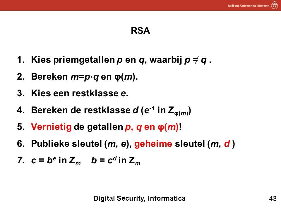 43 Digital Security, Informatica 1.Kies priemgetallen p en q, waarbij p = ̸ q. 2.Bereken m=p ⋅ q en φ(m). 3.Kies een restklasse e. 4.Bereken de restkl