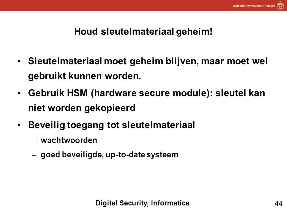 44 Digital Security, Informatica Sleutelmateriaal moet geheim blijven, maar moet wel gebruikt kunnen worden. Gebruik HSM (hardware secure module): sle