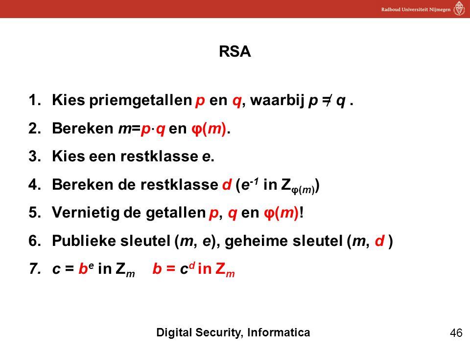 46 Digital Security, Informatica 1.Kies priemgetallen p en q, waarbij p = ̸ q. 2.Bereken m=p ⋅ q en φ(m). 3.Kies een restklasse e. 4.Bereken de restkl