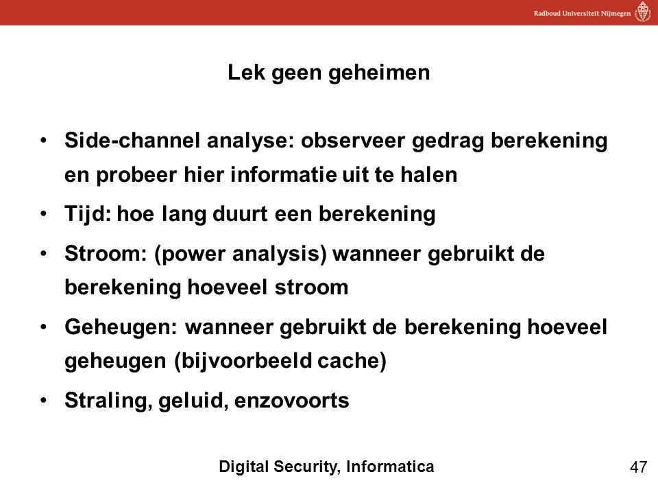 47 Digital Security, Informatica Side-channel analyse: observeer gedrag berekening en probeer hier informatie uit te halen Tijd: hoe lang duurt een be