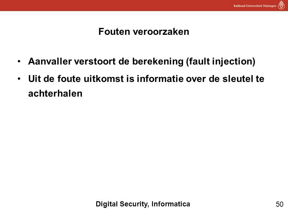 50 Digital Security, Informatica Aanvaller verstoort de berekening (fault injection) Uit de foute uitkomst is informatie over de sleutel te achterhale