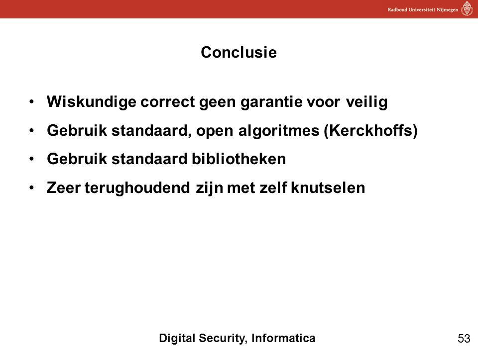 53 Digital Security, Informatica Wiskundige correct geen garantie voor veilig Gebruik standaard, open algoritmes (Kerckhoffs) Gebruik standaard bibliotheken Zeer terughoudend zijn met zelf knutselen Conclusie