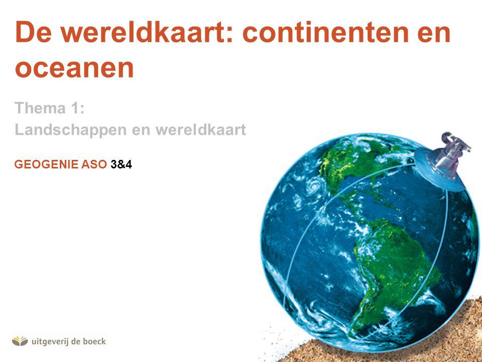 GEOGENIE ASO 3&4 De wereldkaart: continenten en oceanen Thema 1: Landschappen en wereldkaart