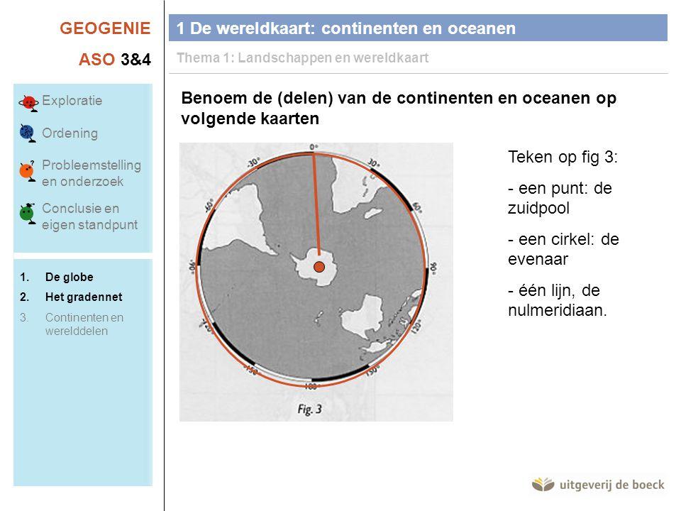 GEOGENIE ASO 3&4 Benoem de (delen) van de continenten en oceanen op volgende kaarten Teken op fig 3: - een punt: de zuidpool - een cirkel: de evenaar