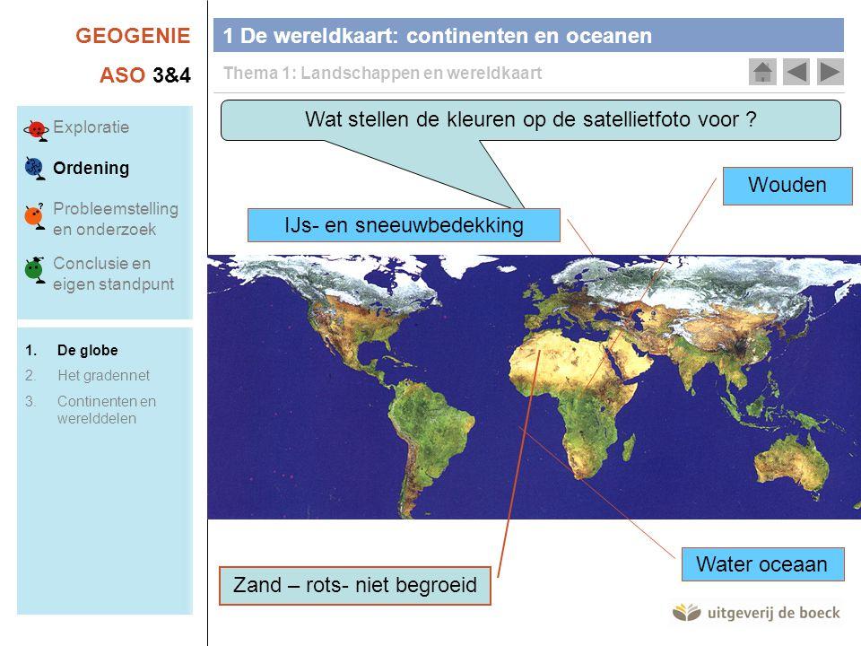 GEOGENIE ASO 3&4 Wat stellen de kleuren op de satellietfoto voor ? IJs- en sneeuwbedekking 1 De wereldkaart: continenten en oceanen Thema 1: Landschap