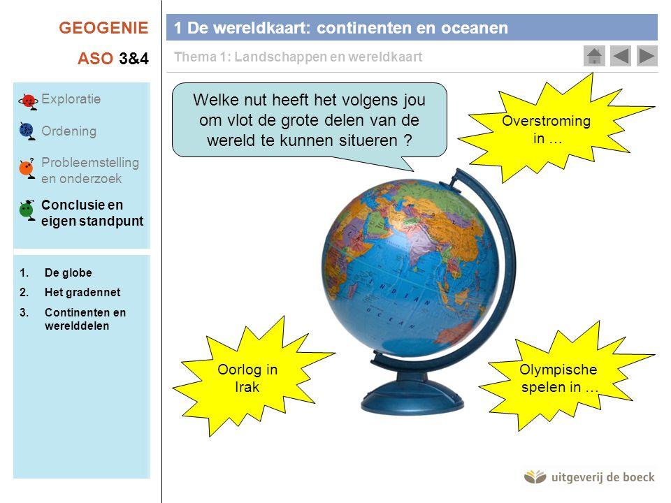 GEOGENIE ASO 3&4 Welke nut heeft het volgens jou om vlot de grote delen van de wereld te kunnen situeren ? Oorlog in Irak Overstroming in … Olympische