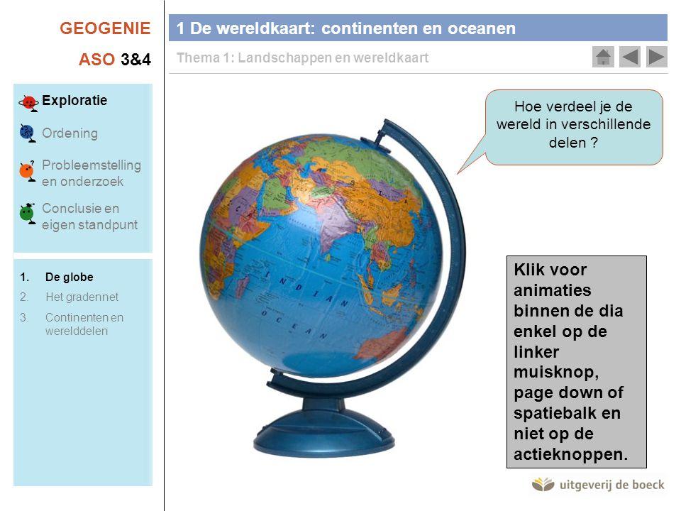 GEOGENIE ASO 3&4 Hoe verdeel je de wereld in verschillende delen ? 1 De wereldkaart: continenten en oceanen Thema 1: Landschappen en wereldkaart Klik