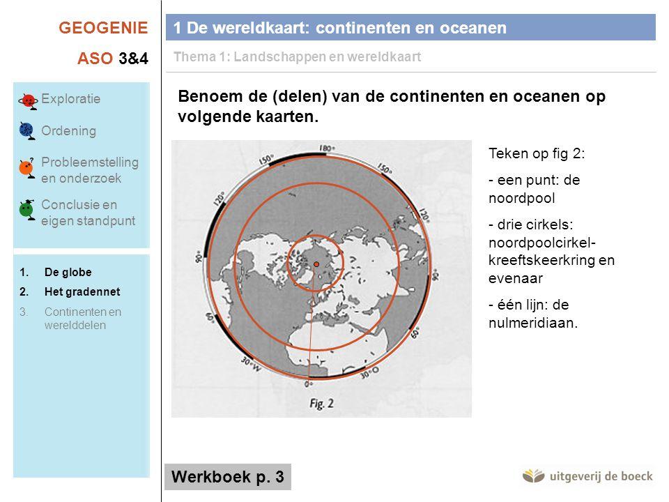 GEOGENIE ASO 3&4 Benoem de (delen) van de continenten en oceanen op volgende kaarten. Teken op fig 2: - een punt: de noordpool - drie cirkels: noordpo