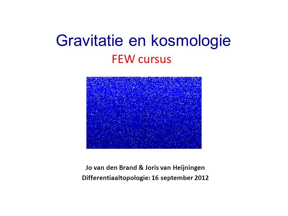 Jo van den Brand & Joris van Heijningen Differentiaaltopologie: 16 september 2012 Gravitatie en kosmologie FEW cursus