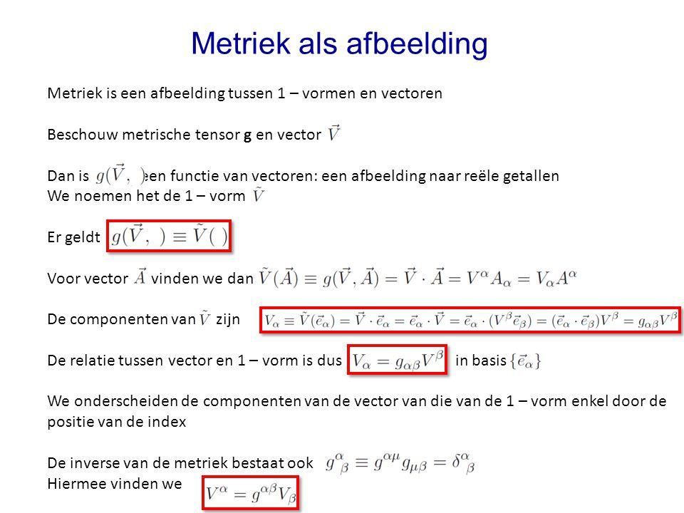 Metriek is een afbeelding tussen 1 – vormen en vectoren Beschouw metrische tensor g en vector Dan is een functie van vectoren: een afbeelding naar reë