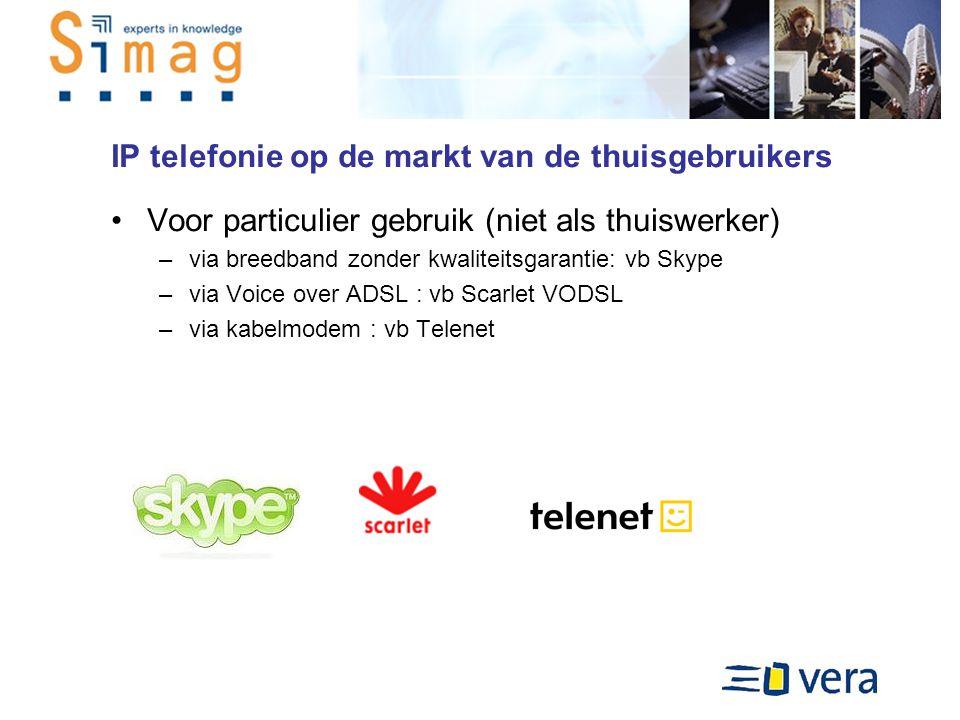 IP telefonie op de markt van de thuisgebruikers Voor particulier gebruik (niet als thuiswerker) –via breedband zonder kwaliteitsgarantie: vb Skype –via Voice over ADSL : vb Scarlet VODSL –via kabelmodem : vb Telenet