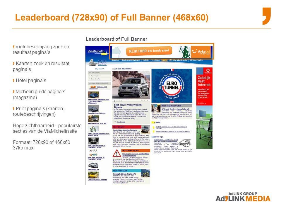 routebeschrijving zoek en resultaat pagina's Kaarten zoek en resultaat pagina's Hotel pagina's Michelin guide pagina's (magazine) Print pagina's (kaarten; routebeschrijvingen) Hoge zichtbaarheid – populairste secties van de ViaMichelin site Formaat: 728x90 of 468x60 37kb max.
