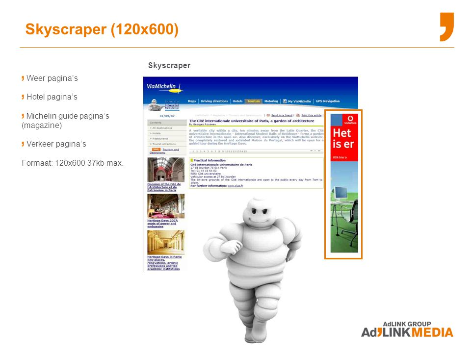 Skyscraper (120x600) Skyscraper Weer pagina's Hotel pagina's Michelin guide pagina's (magazine) Verkeer pagina's Formaat: 120x600 37kb max.