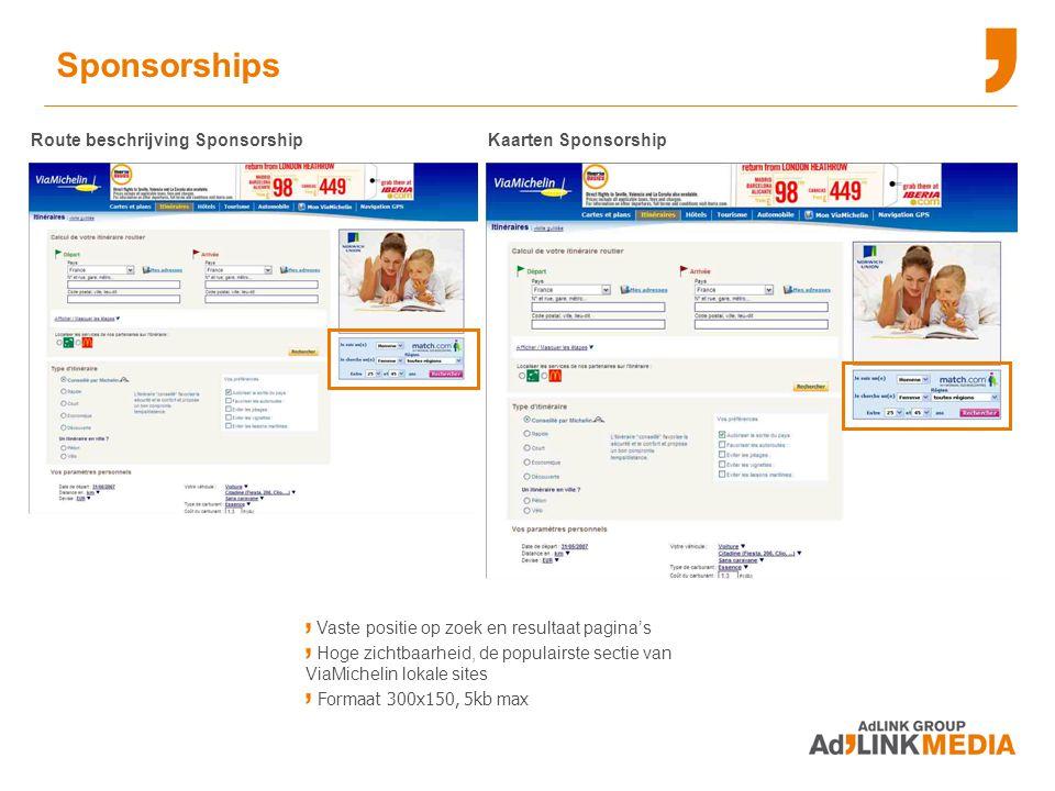 Sponsorships Route beschrijving SponsorshipKaarten Sponsorship Vaste positie op zoek en resultaat pagina's Hoge zichtbaarheid, de populairste sectie van ViaMichelin lokale sites Formaat 300x150, 5kb max