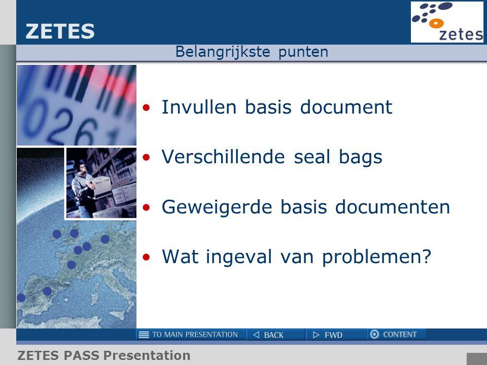 ZETES ZETES PASS Presentation Belangrijkste punten Invullen basis document Verschillende seal bags Geweigerde basis documenten Wat ingeval van problem