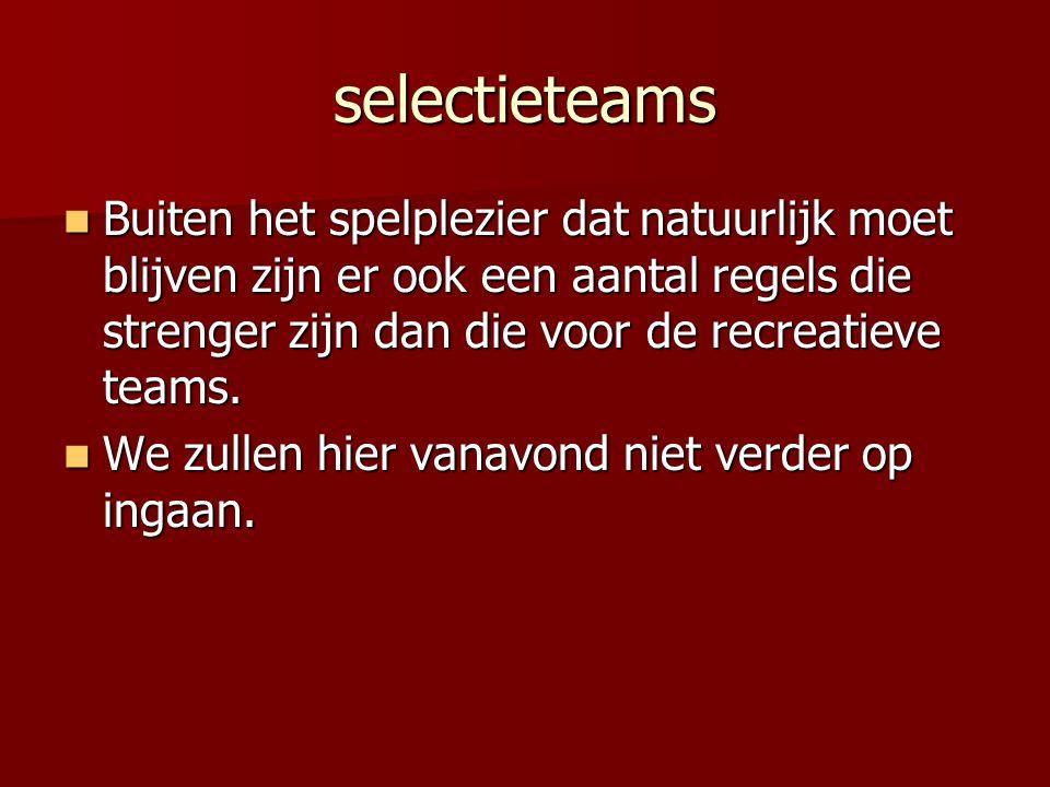 selectieteams Buiten het spelplezier dat natuurlijk moet blijven zijn er ook een aantal regels die strenger zijn dan die voor de recreatieve teams. Bu
