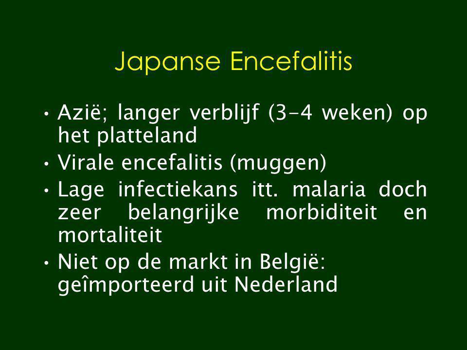 Japanse Encefalitis Azië; langer verblijf (3-4 weken) op het platteland Virale encefalitis (muggen) Lage infectiekans itt. malaria doch zeer belangrij