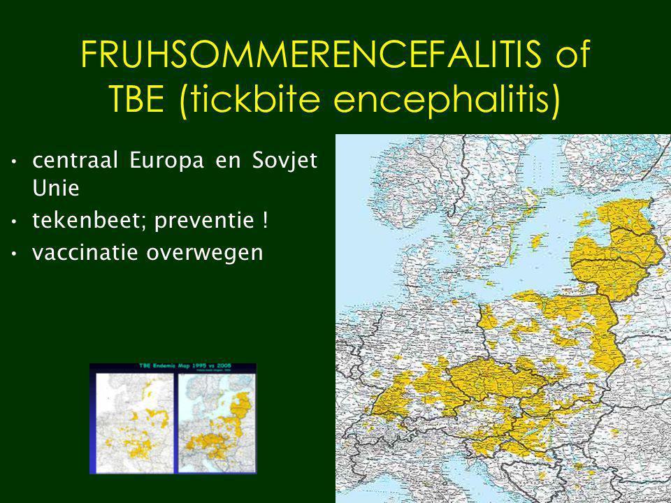 FRUHSOMMERENCEFALITIS of TBE (tickbite encephalitis) centraal Europa en Sovjet Unie tekenbeet; preventie ! vaccinatie overwegen