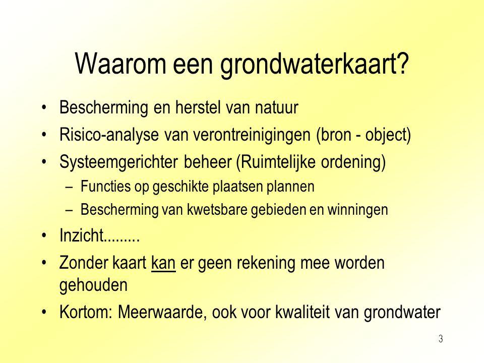 3 Waarom een grondwaterkaart? Bescherming en herstel van natuur Risico-analyse van verontreinigingen (bron - object) Systeemgerichter beheer (Ruimteli