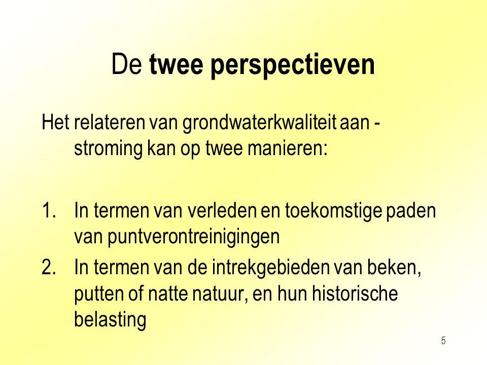 5 De twee perspectieven Het relateren van grondwaterkwaliteit aan - stroming kan op twee manieren: 1.In termen van verleden en toekomstige paden van p