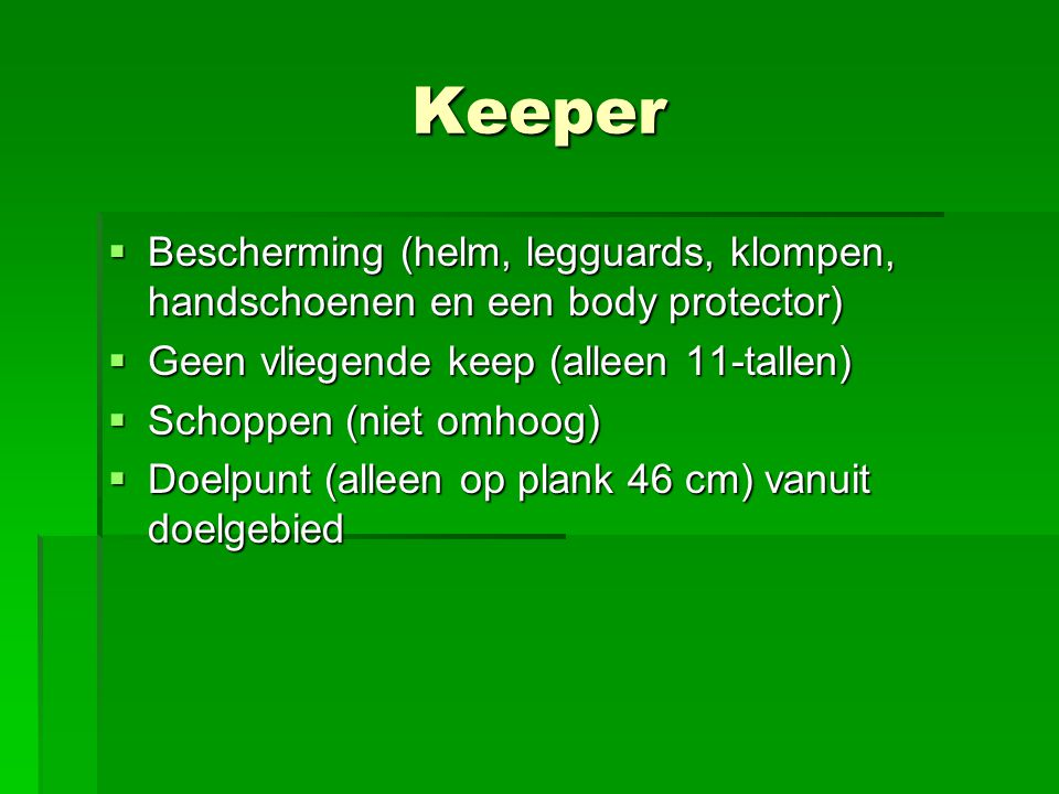 Keeper  Bescherming (helm, legguards, klompen, handschoenen en een body protector)  Geen vliegende keep (alleen 11-tallen)  Schoppen (niet omhoog)