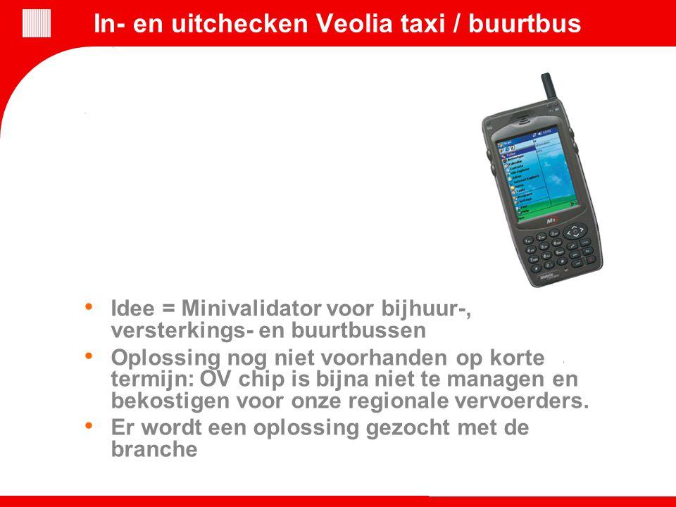 In- en uitchecken Veolia taxi / buurtbus Idee = Minivalidator voor bijhuur-, versterkings- en buurtbussen Oplossing nog niet voorhanden op korte termi
