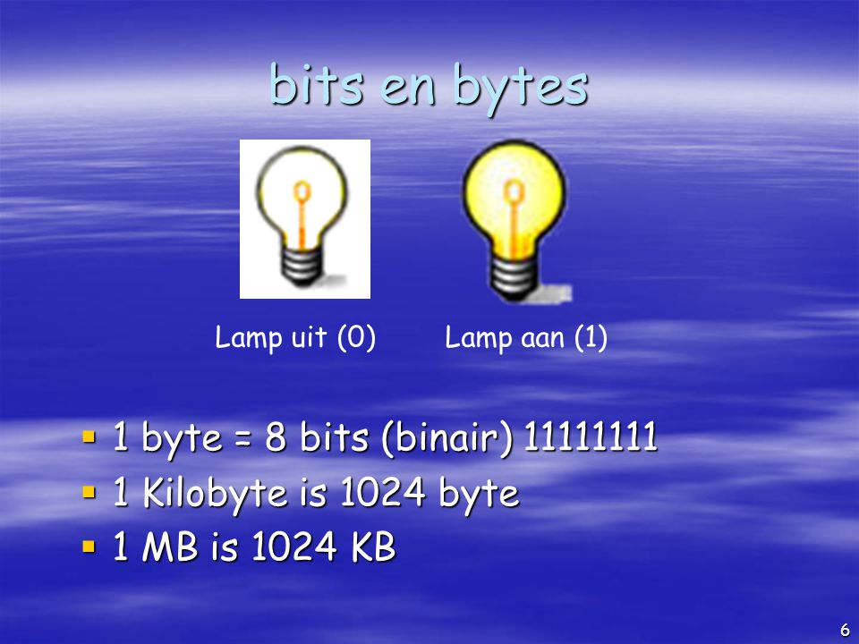 6 bits en bytes 1111 byte = 8 bits (binair) 11111111 1111 Kilobyte is 1024 byte 1111 MB is 1024 KB Lamp uit (0)Lamp aan (1)