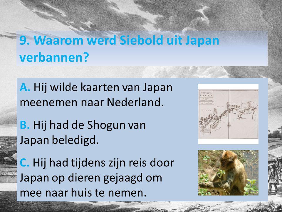 9. Waarom werd Siebold uit Japan verbannen. A.