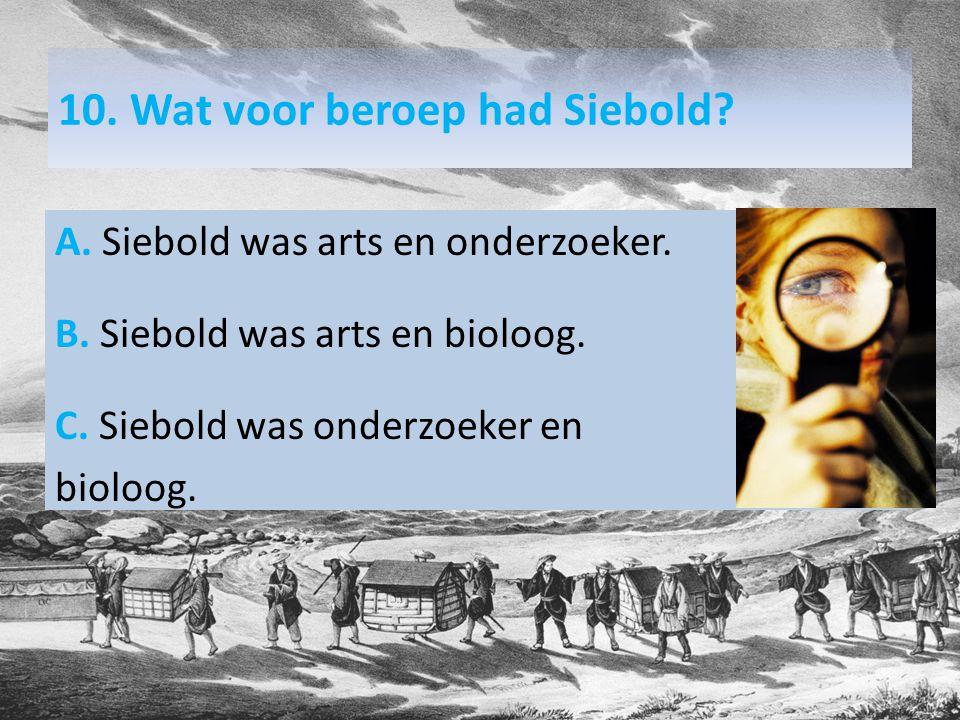 10. Wat voor beroep had Siebold. A. Siebold was arts en onderzoeker.