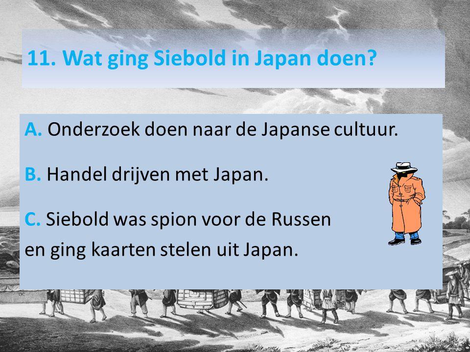 11. Wat ging Siebold in Japan doen. A. Onderzoek doen naar de Japanse cultuur.