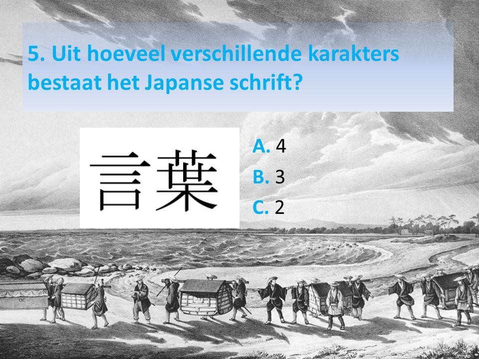 5. Uit hoeveel verschillende karakters bestaat het Japanse schrift? A. 4 B. 3 C. 2