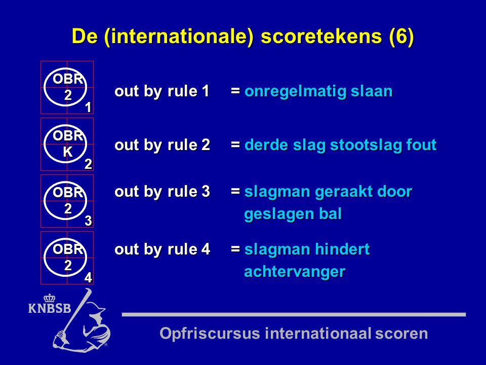 Opfriscursus internationaal scoren OBR2 1 out by rule 1= onregelmatig slaan OBRK 2 OBR2 3 OBR2 4 out by rule 2= derde slag stootslag fout out by rule 3= slagman geraakt door geslagen bal out by rule 4= slagman hindert achtervanger De (internationale) scoretekens (6)