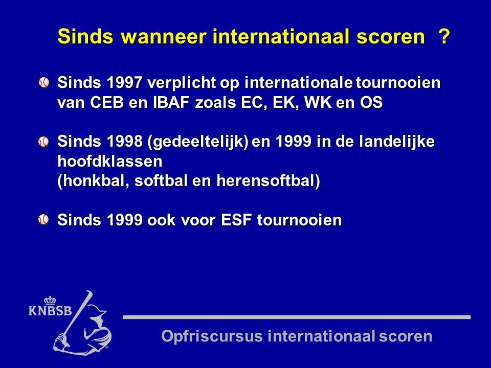 Opfriscursus internationaal scoren Sinds 1997 verplicht op internationale tournooien van CEB en IBAF zoals EC, EK, WK en OS Sinds 1998 (gedeeltelijk) en 1999 in de landelijke hoofdklassen (honkbal, softbal en herensoftbal) Sinds 1999 ook voor ESF tournooien Sinds wanneer internationaal scoren